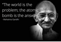 """gandhi: """"The world is the  problem, the atomic  bomb is the answ  Mahatma Gandhi"""