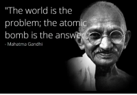 "Mahatma Gandhi, World, and Civilization: ""The world is the  problem; the atomid  bomb is the answe  Mahatma Gandhi <p>Gandhi sabe de civilization.</p>"