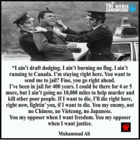 "Ali, Jail, and Memes: THE WORLD  KNOWLEDGE  ""I ain't draft dodging. I ain't burning no flag. I ain't  running to Canada. I'm staying right here. You want to  send me to jail? Fine, you go right ahead.  I've been in jail for 400 years. I could be there for 4 or 5  more, but I ain't going no 10,000 miles to help murder and  kill other poor people. If I want to die, I'll die right here,  right now, fightin' you, if I want to die. You my enemy, not  no Chinese, no Vietcong, no Japanese.  You my opposer when I want freedom. You my opposer  when I want justice.  Muhammad Ali like Corruption Exposed for more!"