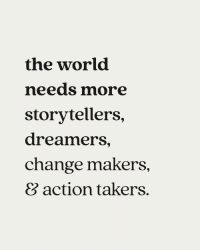 World, Change, and Takers: the world  needs more  storytellers,  dreamers,  change makers  8 action takers.