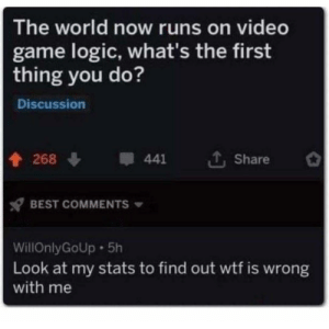 me_irl: The world now runs on video  game logic, what's the first  thing you do?  Discussion  268  441  Share  BEST COMMENTS  WillOnlyGoUp 5h  Look at my stats to find out wtf is wrong  with me me_irl