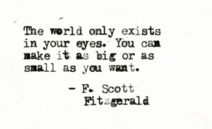 f scott fitzgerald: The world only exists  in your eyes. You can  make it as big or as  snall as you want.  - F. Scott  Fitzgerald