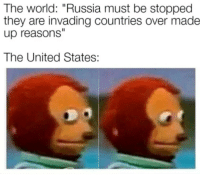 "#: The world: ""Russia must be stopped  they are invading countries over made  up reasons  The United States: #"