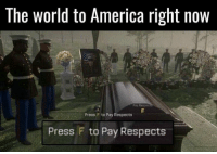 ~Jo: The World to America right now  Pay Respec  Press F to Pay Respects  Press F to Pay Respects ~Jo