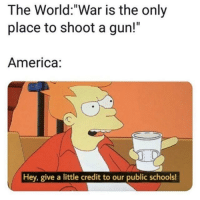 "America, World, and Irl: The World:""War is the only  place to shoot a gun!""  America:  Hey, give a little credit to our public schools! me_irl"