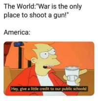 """""""Pew pew pew""""- Murica': The World:""""War is the only  place to shoot a gun!""""  America:  Hey, give a little credit to our public schools! """"Pew pew pew""""- Murica'"""