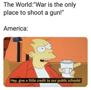 "America, Dank, and Memes: The World:""War is the only  place to shoot a gun!""  America:  Hey, give a little credit to our public schools! me_irl by AsterAster24 MORE MEMES"