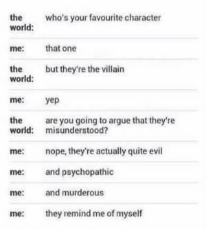 Favorite character.: the  world:  who's your favourite character  me:  that one  but they're the villain  the  world:  me:  yep  the  are you going to argue that they're  world: misunderstood?  me: nope, they're actually quite evil  me: and psychopathic  me and murderous  me ey remind me of myself Favorite character.