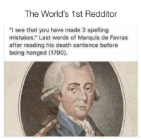 "He dyed doing what he loved: The World's 1st Redditor  ""I see that you have made 3 spelling  mistakes."" Last words of Marquis de Favras  after reading his death sentence before  being hanged (1790). He dyed doing what he loved"