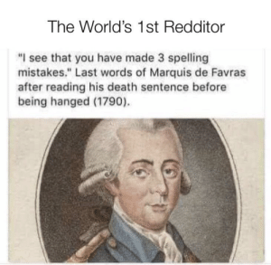 "He dyed doing what he loved via /r/funny https://ift.tt/2zsZdAB: The World's 1st Redditor  ""I see that you have made 3 spelling  mistakes."" Last words of Marquis de Favras  after reading his death sentence before  being hanged (1790). He dyed doing what he loved via /r/funny https://ift.tt/2zsZdAB"