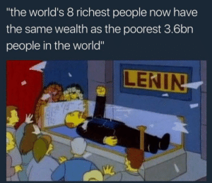 """s e i z e t h e m e a n s: the world's 8 richest people now have  the same wealth as the poorest 3.6bn  people in the world""""  LENIN s e i z e t h e m e a n s"""