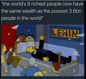 """Seize the means of production! by FuckReddit13579 FOLLOW 4 MORE MEMES.: """"the world's 8 richest people now have  the same wealth as the poorest 3.6bn  people in the world""""  LENIN Seize the means of production! by FuckReddit13579 FOLLOW 4 MORE MEMES."""