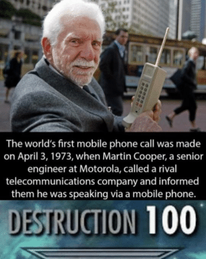 Got bamboozled by garrjones MORE MEMES: The world's first mobile phone call was made  on April 3, 1973, when Martin Cooper, a senior  engineer at Motorola, called a rival  telecommunications company and informed  them he was speaking via a mobile phone.  DESTRUCTION 100 Got bamboozled by garrjones MORE MEMES
