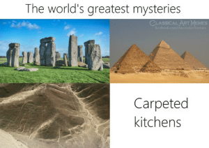 Mysteries: The world's greatest mysteries  CLASSICAL ART MEMES  Carpeted  kitchens