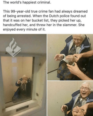 Bucket List, Crime, and Police: The world's happiest criminal.  This 99-year-old true crime fan had always dreamed  of being arrested. When the Dutch police found out  that it was on her bucket list, they picked her up,  handcuffed her, and threw her in the slammer. She  enjoyed every minute of it. Made me smile