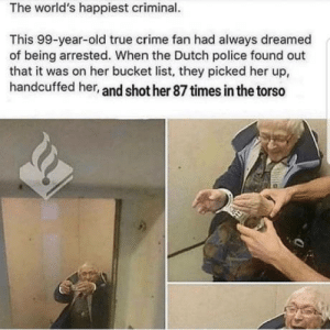 Bucket List, Crime, and Police: The world's happiest criminal.  This 99-year-old true crime fan had always dreamed  of being arrested. When the Dutch police found out  that it was on her bucket list, they picked her up,  handcuffed her, and shot her 87 times in the torso Police brutality! Pls call 911