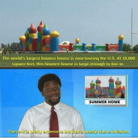 The housing market is really pumped up these days: The world's largest bounce house is now touring the U.S. At 10,000  square feet, this bounce house is large enough to live in  SUMMER HOME  The rerit is pretty expensive but thar's mostly due to inflation. The housing market is really pumped up these days