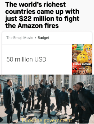 filthygrandpa:  titular content: The world's richest  countries came up with  just $22 million to fight  the Amazon fires  The Emoji Movie  Budget  50 million USD  Емол MOVIE  JULY 26  ack the government filthygrandpa:  titular content