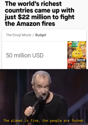 Amazon, Emoji, and Memes: The world's richest  countries came up with  just $22 million to fight  the Amazon fires  The Emoji Movie / Budget  50 million USD  EMOJI MOVIE  ULY 2  The planet is fine, the people are fucked. More of the best memes at http://mountainmemes.tumblr.com