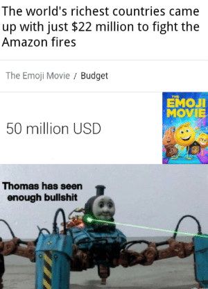 This is the final straw! by Spooked_Rattled MORE MEMES: The world's richest countries came  with just $22 million to fight the  up  Amazon fires  The Emoji Movie Budget  THE  ЕМОЛ  MOVIE  50 million USD  Thomas has seen  enough bullshit This is the final straw! by Spooked_Rattled MORE MEMES