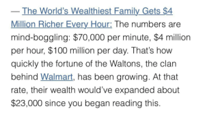 F*cking wow.: The World's Wealthiest Family Gets $4  Million Richer Every Hour: The numbers are  mind-boggling: $70,000 per minute, $4 million  per hour, $100 million per day. That's how  quickly the fortune of the Waltons, the clan  behind Walmart, has been growing. At that  rate, their wealth would've expanded about  $23,000 since you began reading this. F*cking wow.