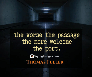 Okay, Quotes, and Thomas: The worse the passage  the more welcome  the port.  SayingImages.com  THOMAS FULLER 30 Hardships Quotes: Why It's Okay to Not Have It Easy #sayingimages #hardshipsquotes #hardshipsquote #hardships