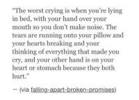 """Crying, The Worst, and Heart: The worst crying is when you're lying  bed, with your hand over your  mouth so you don't make noise. The  tears are running onto your pillow and  your hearts breaking and your  thinking of everything that made you  cry, and your other hand is on your  heart or stomach because they both  hurt.""""  (via falling-apart-broken-promises)"""