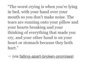 "Falling Apart: The worst crying is when you're lying  bed, with your hand over your  mouth so you don't make noise. The  tears are running onto your pillow and  your hearts breaking and your  thinking of everything that made you  cry, and your other hand is on your  heart or stomach because they both  hurt.""  (via falling-apart-broken-promises)"
