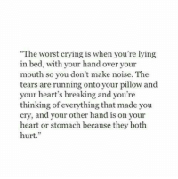 "Crying, The Worst, and Heart: ""The worst crying is when you're lying  in bed, with your hand over your  mouth so you don't make noise. The  tears are running onto your pillow and  your heart's breaking and you're  thinking of everything that made you  cry, and your other hand is on your  heart or stomach because they both  hurt."