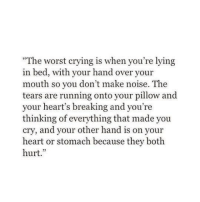 """Lying In Bed: The worst crying is when you're lying  in bed, with your hand over your  mouth so you don't make noise. The  tears are running onto your pillow and  your heart's breaking and you're  thinking of everything that made you  cry, and your other hand is on your  heart or stomach because they both  hurt.""""  32"""