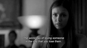 You Lose: The worst day of loving someone  is the day that you lose them
