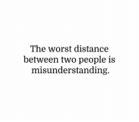 misunderstanding: The worst distance  between two people is  misunderstanding.