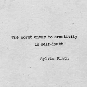 "The Worst, Doubt, and Sylvia Plath: ""The worst enemy to creativity  is self-doubt.""  -Sylvia Plath"