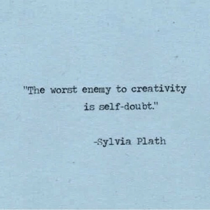 "creativity: ""The worst enemy to creativity  is self-doubt.""  -Sylvia Plath"