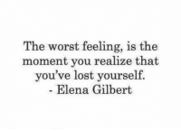 Elena: The worst feeling, is the  moment you realize that  you've lost yourself.  Elena Gilbert