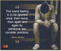 betsy: The worst feeling  is to be ignored  once, then twice,  then again and  again by  someone you  consider precious.  Betsy Kenton  THE BRIDAL BOX