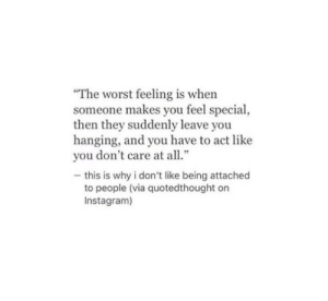"""Instagram, The Worst, and Act: """"The worst feeling is when  someone makes you feel special,  then they suddenly leave you  hanging, and you have to act like  you don't care at all.""""  - this is why i don't like being attached  to people (via quotedthought on  Instagram)"""