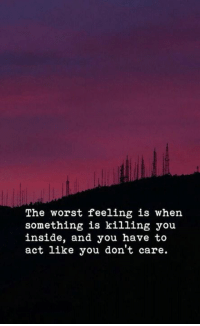 The Worst, Act, and You: The worst feeling is when  something is killing you  inside, and you have to  act like you don't care.