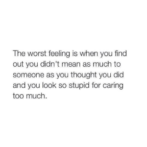 so stupid: The worst feeling is when you find  out you didn't mean as much to  someone as you thought you did  and you look so stupid for caring  too much.
