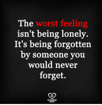 lonely: The  worst feeling  isn't being lonely.  It's being forgotten  by someone you  would never  forget.  RO  RELATIONSHIP  QUOTES