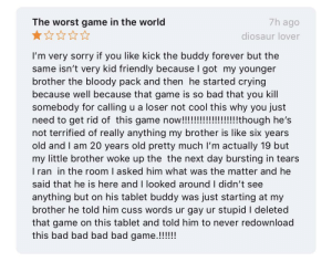"Bad, Crying, and Facepalm: The worst game in the world  7h ago  diosaur lover  I'm very sorry if you like kick the buddy forever but the  same isn't very kid friendly because I got my younger  brother the bloody pack and then he started crying  because well because that game is so bad that you kill  somebody for calling u a loser not cool this why you just  need to get rid of this game now!!!!!!!!!!!!!! though he's  not terrified of really anything my brother is like six years  old and I am 20 years old pretty much I'm actually 19 but  my little brother woke up the the next day bursting in tears  I ran in the room I asked him what was the matter and he  said that he is here and I looked around I didn't see  anything but on his tablet buddy  brother he told him cuss words ur gay ur stupid I deleted  that game on this tablet and told him to never redownload  this bad bad bad bad game.!!!!  just starting at my  was so, you bought your sibling the ""bloody pack"" and you're surprised it's bloody?"