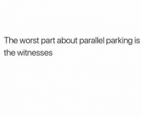 Funny, Lol, and The Worst: The worst part about parallel parking is  the witnesses Tag a shitty driver lol