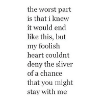 The Worst, Heart, and Http: the worst part  is that i knew  it would end  like this, but  my foolish  heart couldnt  deny the sliver  of a chance  that you might  stay with me http://iglovequotes.net/