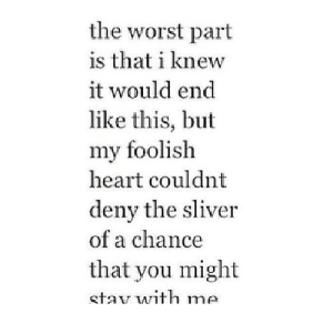 https://iglovequotes.net/: the worst part  is that i knew  it would end  like this, but  my foolish  heart couldnt  deny the sliver  of a chance  that you might  stav with me https://iglovequotes.net/