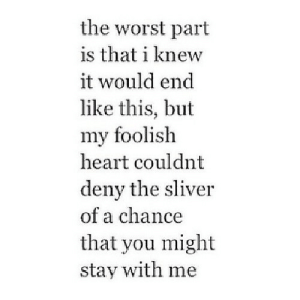 https://iglovequotes.net/: the worst part  is that i knew  it would end  like this, but  my foolish  heart couldnt  deny the sliver  of a chance  that you might  stay with me https://iglovequotes.net/