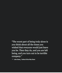 """Being Alone, The Worst, and All The: The worst part of being truly alone is  you think about all the times you  wished that everyone would just leave  you be. Then they do, and you are left  being, and you turn out to be terrible  company.""""  -John Green, Turtles All the Way Down  35"""