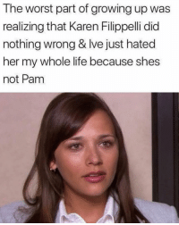 Growing Up, Life, and Memes: The worst part of growing up was  realizing that Karen Filippelli did  nothing wrong & Ive just hated  her my whole life because shes  not Pam truth... ———— theoffice dundermifflin dwightschrute michaelscott theofficeshow parksandrec