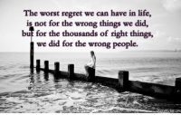Life, Regret, and The Worst: The worst regret we can have in life,  is not for the wrong things we did,  but for the thousands of right thin  gs,  we did for the wrong people.  C0m silly-luv:  ♡ find your best posts on my blog ♡