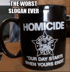 Rise and shine!!: THE WORST  SLOGAN EVER  ! HOMICIDE  OUR DAY STARTS  WHEN YOURS Rise and shine!!