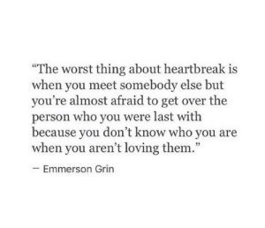 "heartbreak: ""The worst thing about heartbreak is  when you meet somebody else but  you're almost afraid to get over the  person who you were last witlh  because vou don't know who vou are  when you aren't loving them.""  cC  Emmerson Grin"